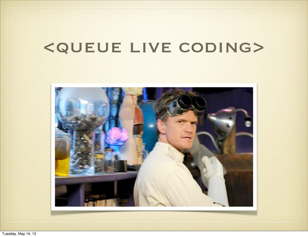 <queue live coding> Tuesday, May 14, 13