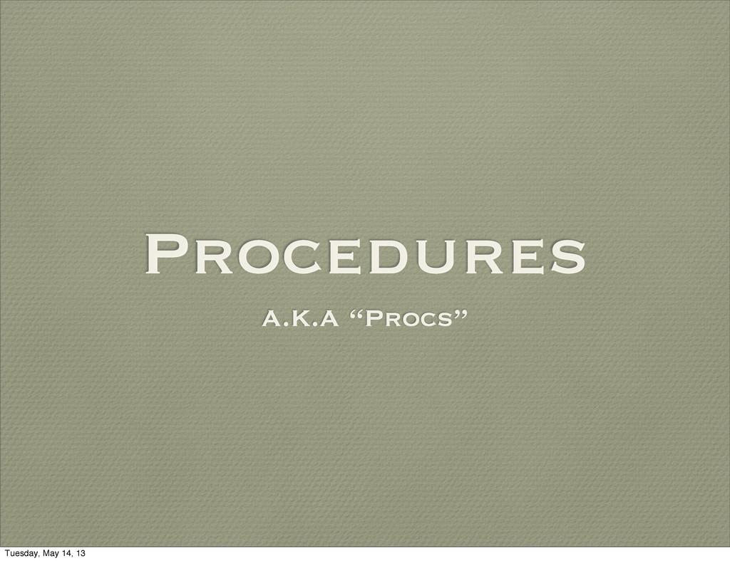 "Procedures A.K.A ""Procs"" Tuesday, May 14, 13"