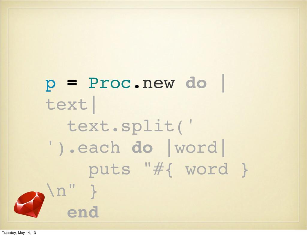p = Proc.new do | text| text.split(' ').each do...