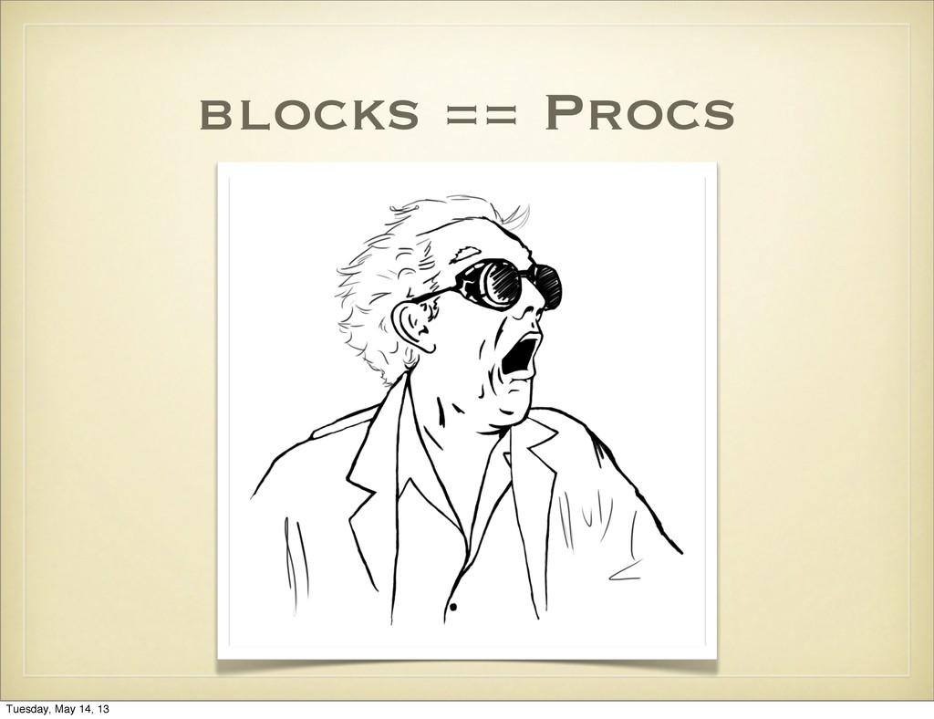 blocks == Procs Tuesday, May 14, 13