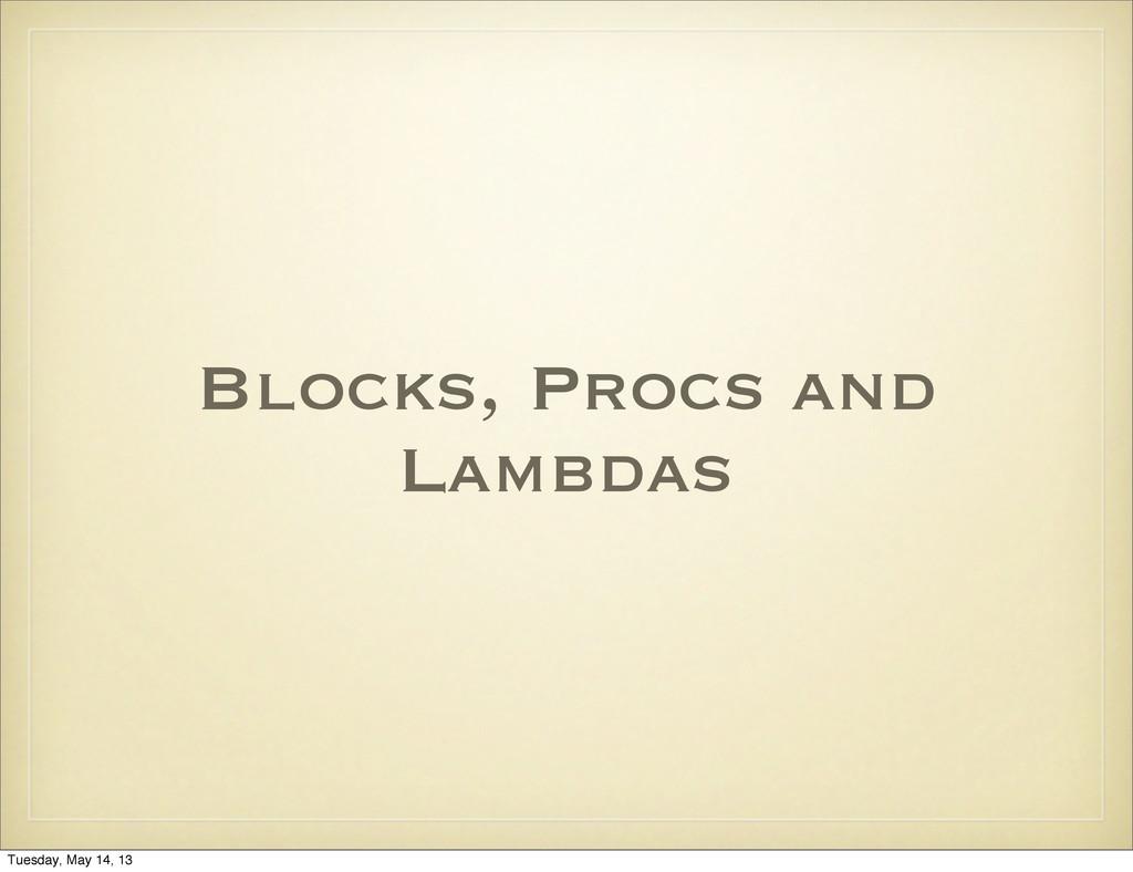 Blocks, Procs and Lambdas Tuesday, May 14, 13