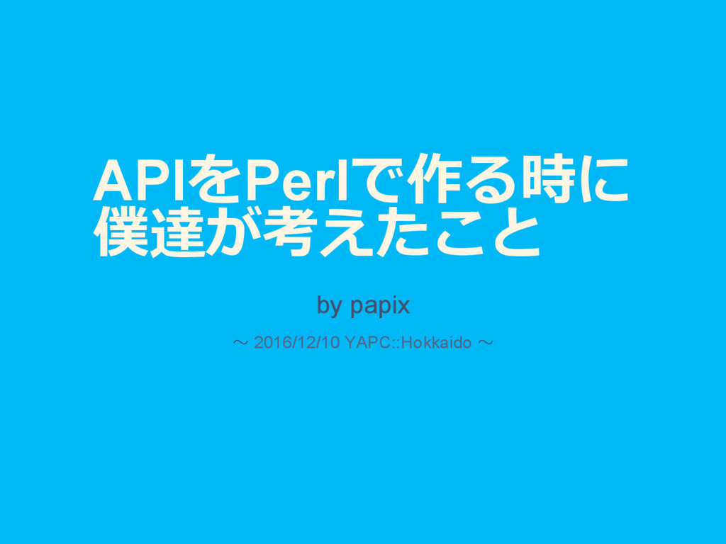 APIをPerlで作る時に 僕達が考えたこと by papix 〜 2016/12/10 YA...