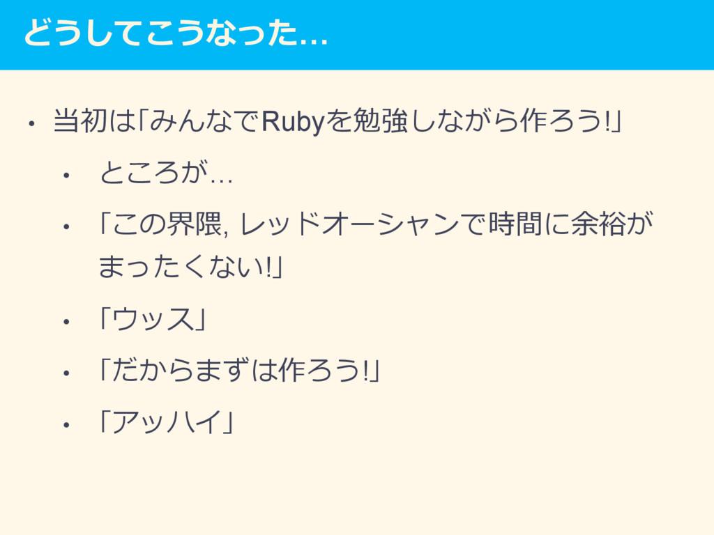 どうしてこうなった… • 当初は「みんなでRubyを勉強しながら作ろう!」 • ところが…...