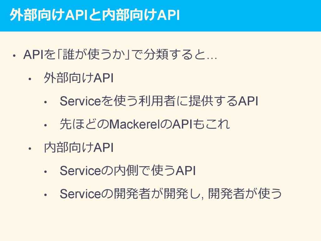 外部向けAPIと内部向けAPI • APIを「誰が使うか」で分類すると… • 外部向けAP...