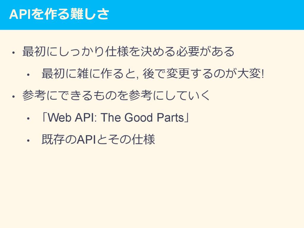 APIを作る難しさ • 最初にしっかり仕様を決める必要がある • 最初に雑に作ると, 後で...