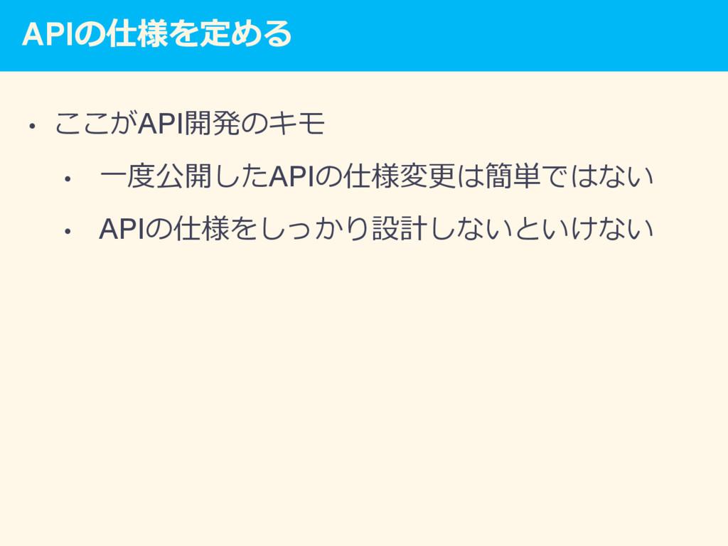 APIの仕様を定める • ここがAPI開発のキモ • ⼀度公開したAPIの仕様変更は簡単で...