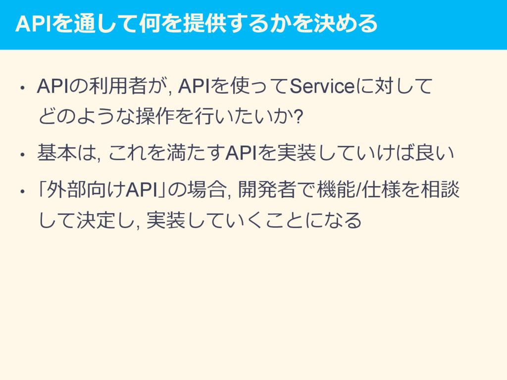 APIを通して何を提供するかを決める • APIの利⽤者が, APIを使ってServiceに...