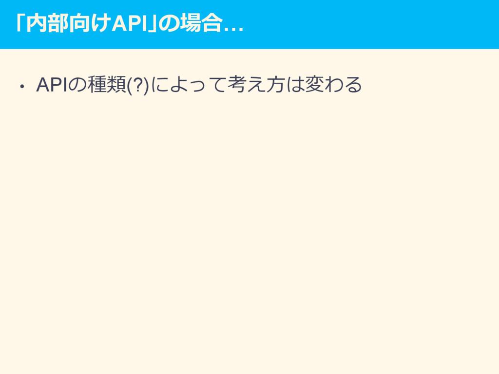 「内部向けAPI」の場合… • APIの種類(?)によって考え⽅は変わる