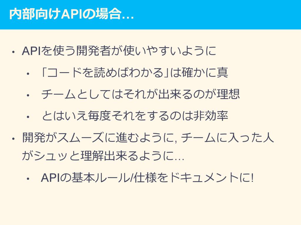 内部向けAPIの場合… • APIを使う開発者が使いやすいように • 「コードを読めばわか...