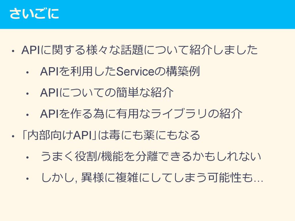 さいごに • APIに関する様々な話題について紹介しました • APIを利⽤したServi...