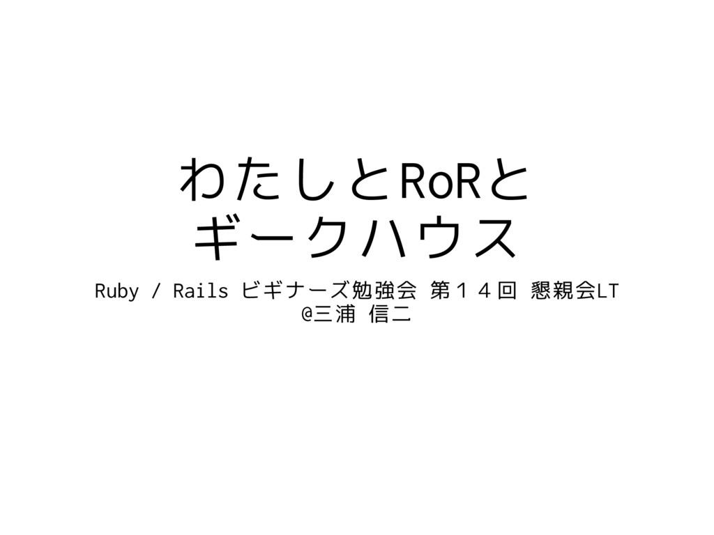 わたしとRoRと ギークハウス Ruby / Rails ビギナーズ勉強会 第14回 懇親会L...