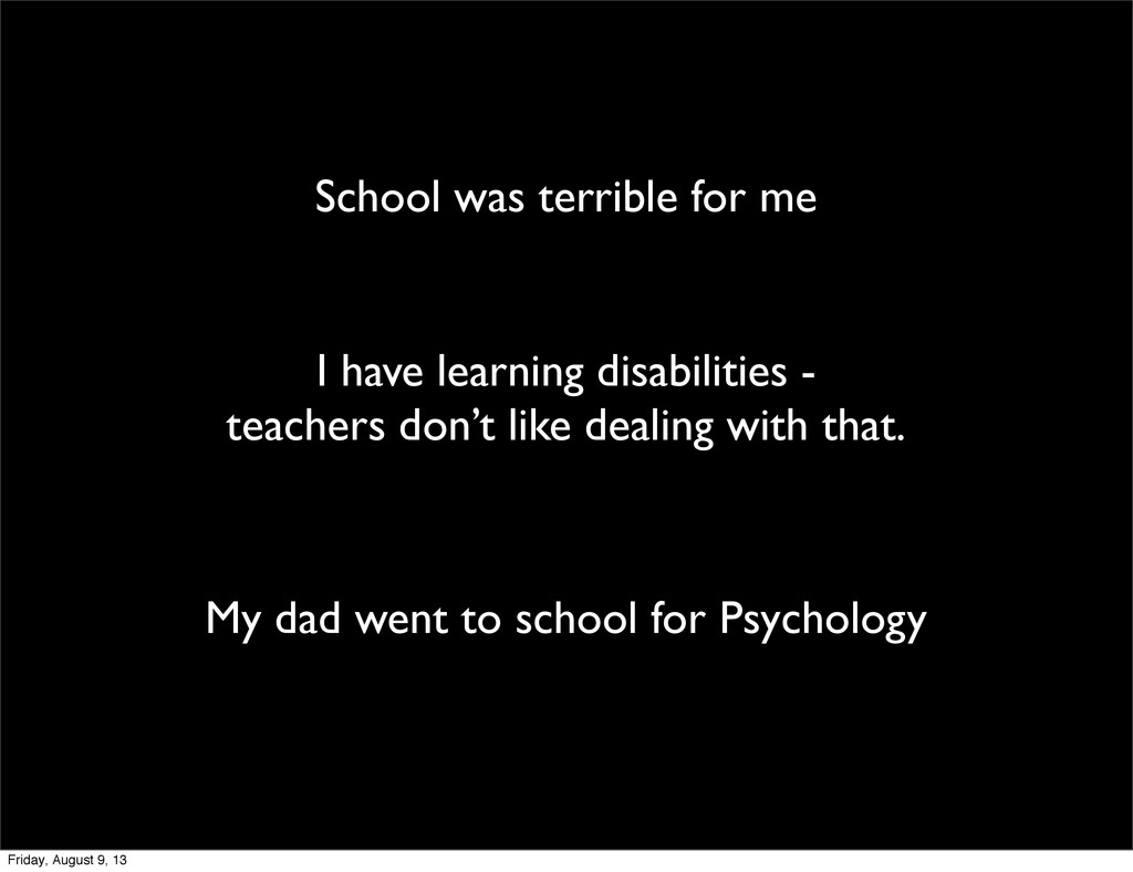 School was terrible for me I have learning disa...