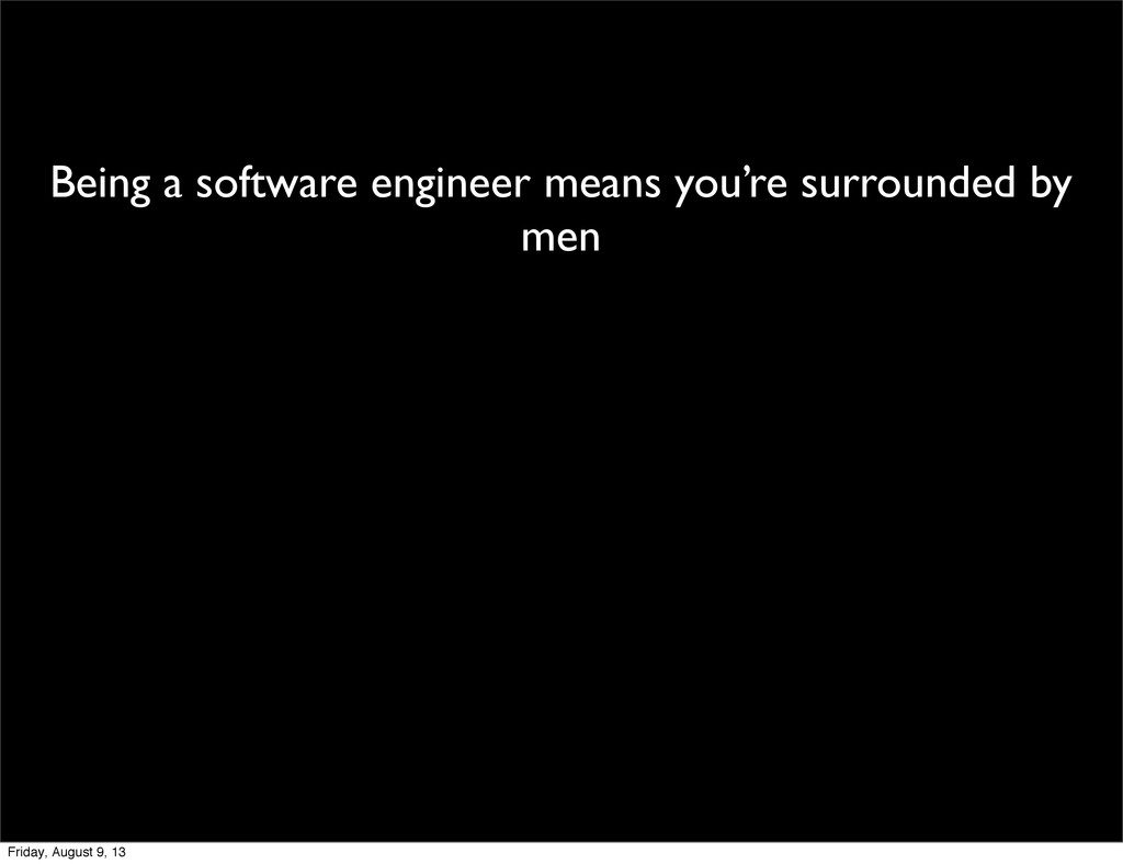 Being a software engineer means you're surround...