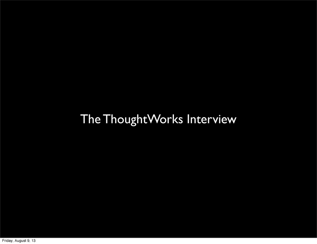 The ThoughtWorks Interview Friday, August 9, 13