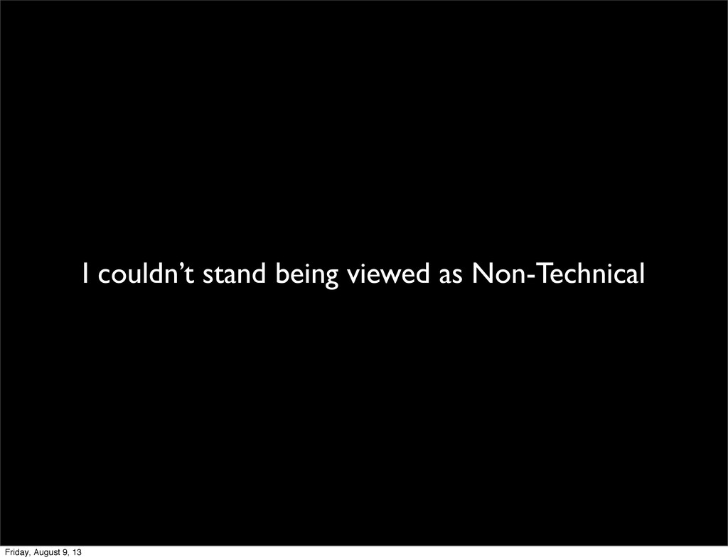 I couldn't stand being viewed as Non-Technical ...