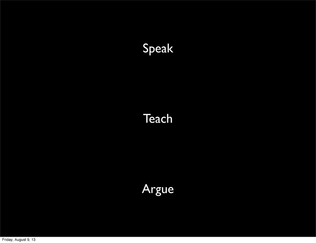 Speak Teach Argue Friday, August 9, 13