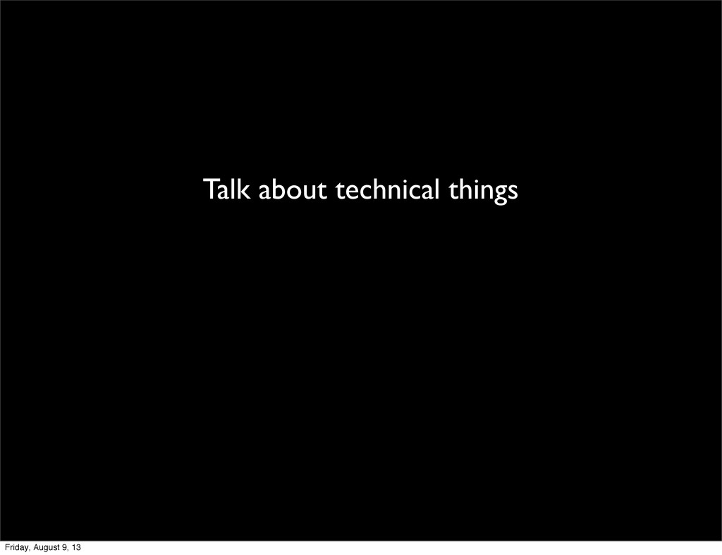 Talk about technical things Friday, August 9, 13