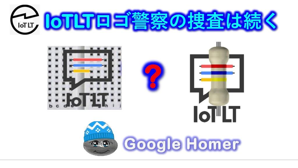 IoTLTロゴ警察の捜査は続く ? Google Homer