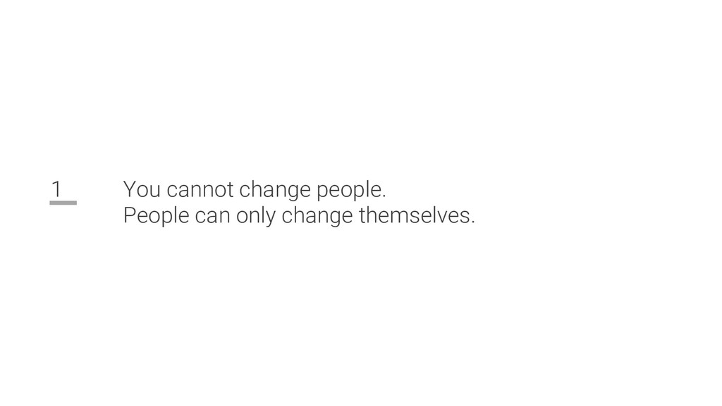 1 You cannot change people. People can only cha...