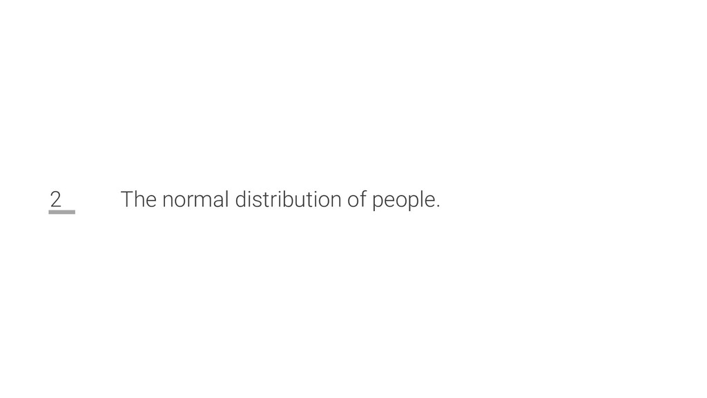 2 The normal distribution of people.