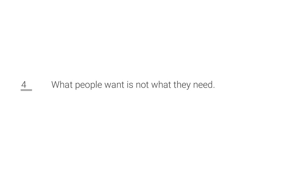 4 What people want is not what they need.
