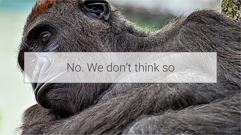 No. We don't think so