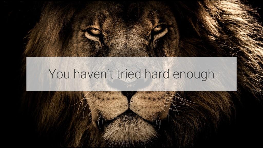 You haven't tried hard enough