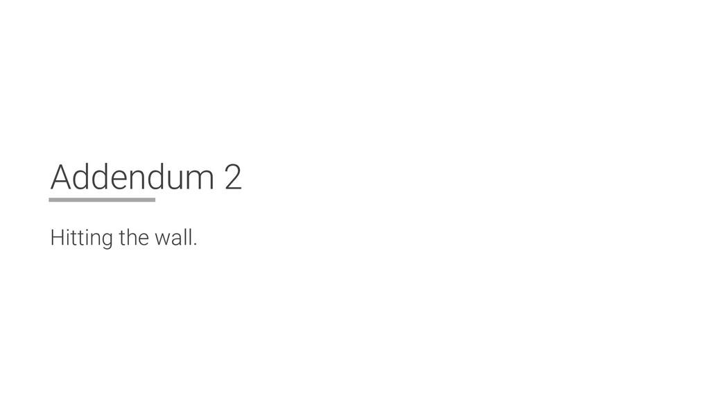 Addendum 2 Hitting the wall.