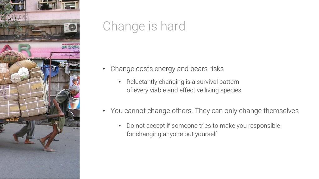 Change is hard • Change costs energy and bears ...