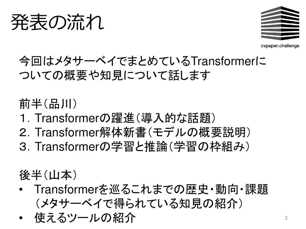 発表の流れ 3 今回はメタサーベイでまとめているTransformerに ついての概要や知見に...