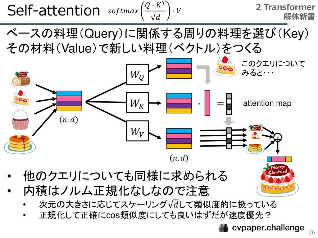 Self-attention 26 2 Transformer 解体新書 𝑊𝑄 𝑊𝐾 𝑊𝑉 𝑛...