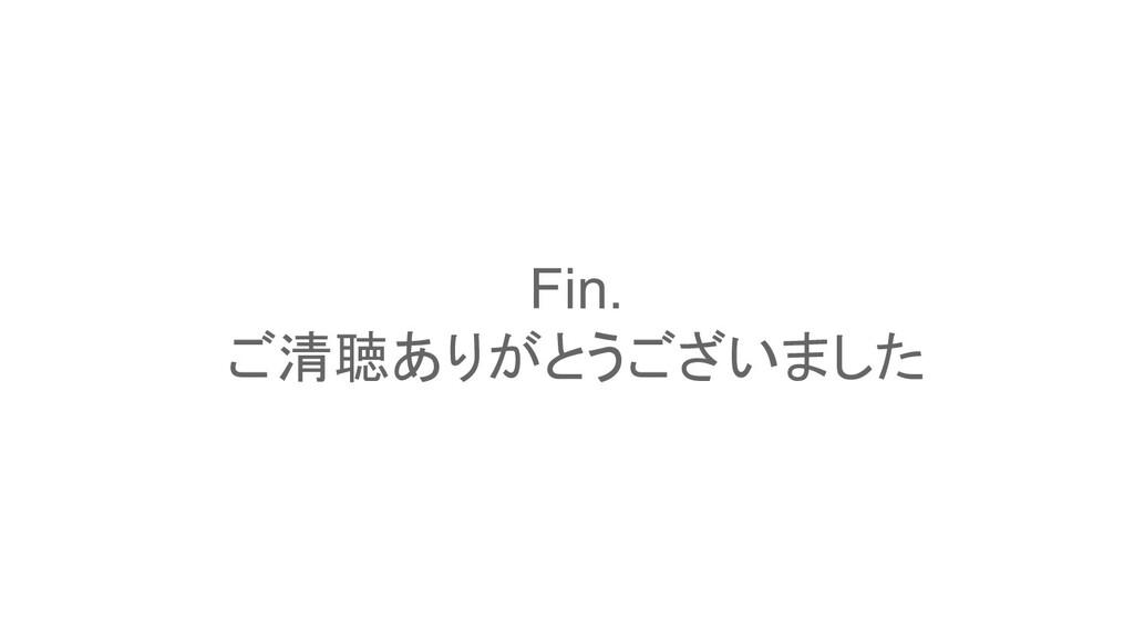 Fin. ご清聴ありがとうございました