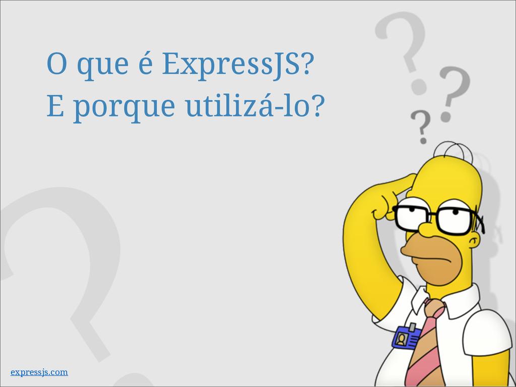 O que é ExpressJS? E porque utilizá-lo? express...