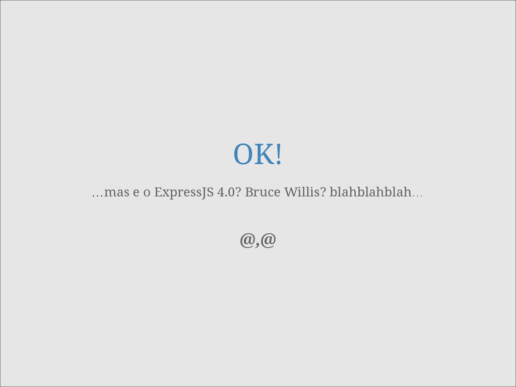 OK! …mas e o ExpressJS 4.0? Bruce Willis? blahb...