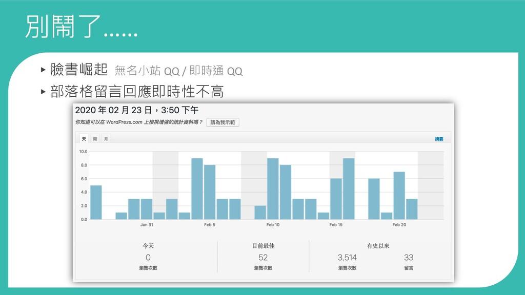 別鬧了…… ▸臉書崛起 無名小站 QQ / 即時通 QQ ▸部落格留言回應即時性不高