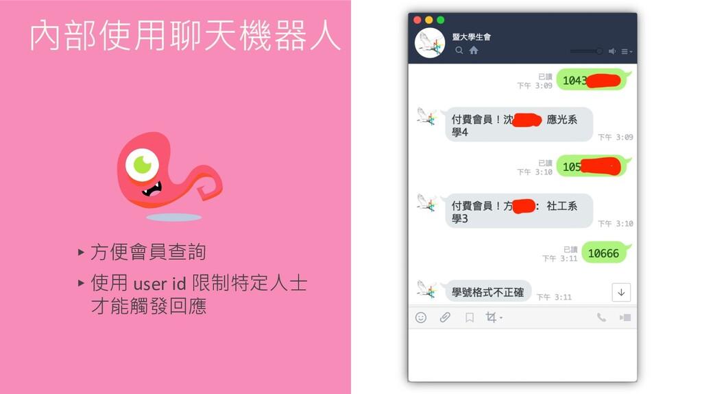 ▸方便會員查詢 ▸使用 user id 限制特定人士 才能觸發回應 內部使用聊天機器人
