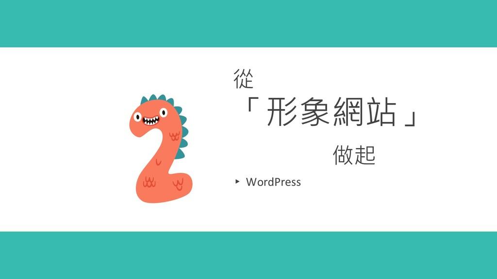 從 「形象網站」 做起 ▸ WordPress
