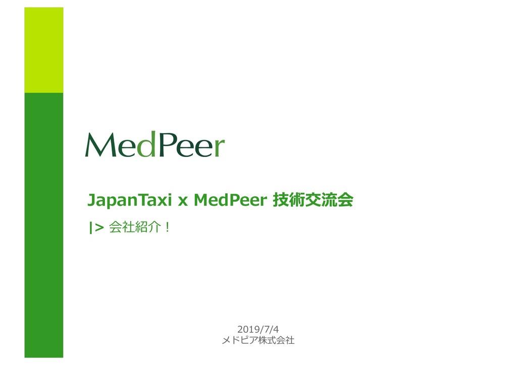 JapanTaxi x MedPeer 技術交流会 2019/7/4 メドピア株式会社 |> ...