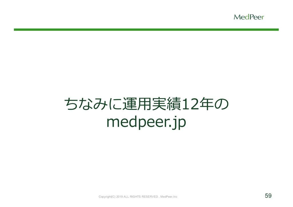 59 ちなみに運⽤実績12年の medpeer.jp Copyright(C) 2019 AL...