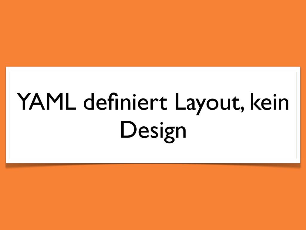 YAML definiert Layout, kein Design