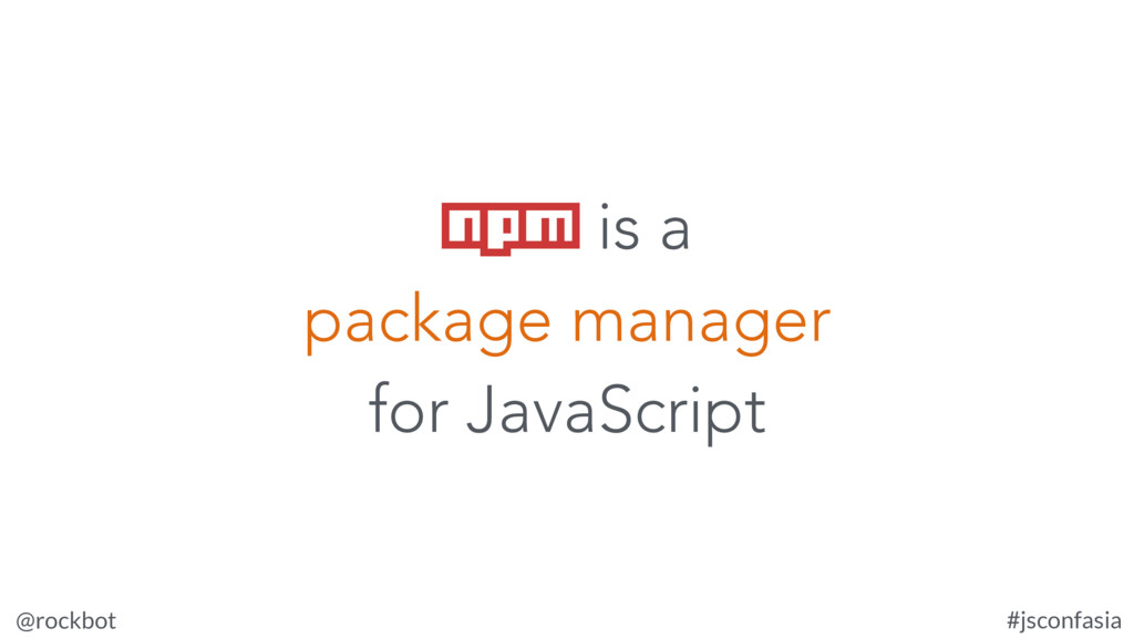 @rockbot #jsconfasia npm is a package manager f...