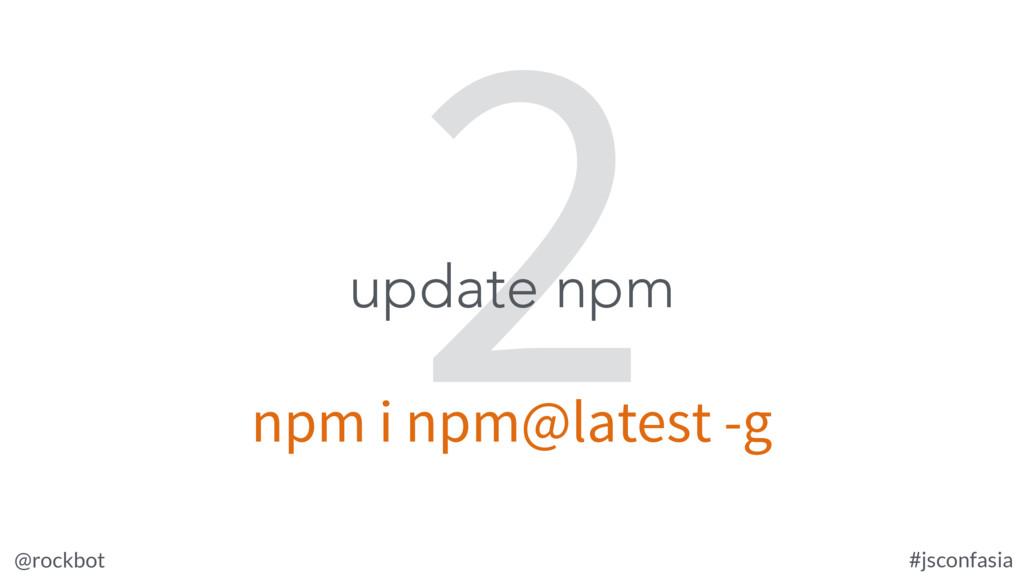 @rockbot #jsconfasia 2 update npm npm i npm@lat...
