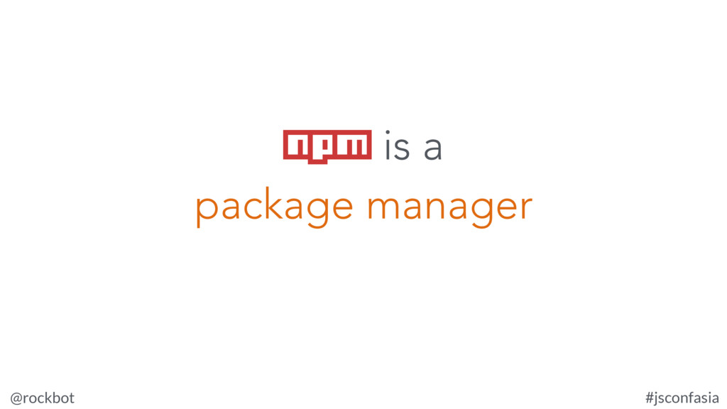 @rockbot #jsconfasia npm is a package manager