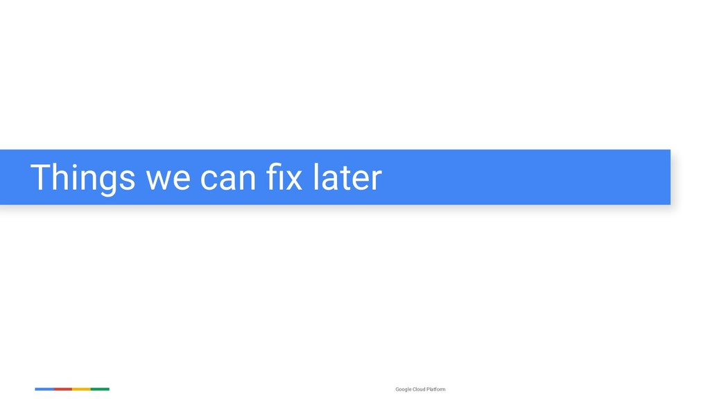 Google Cloud Platform Things we can fix later