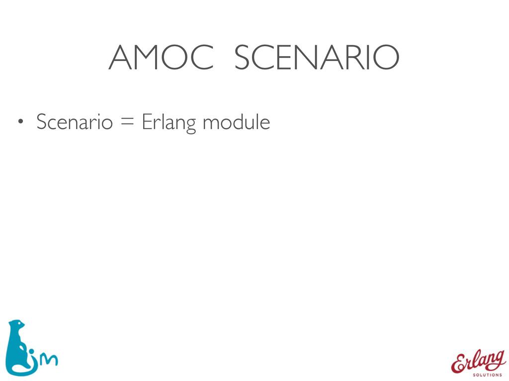 • Scenario = Erlang module AMOC SCENARIO