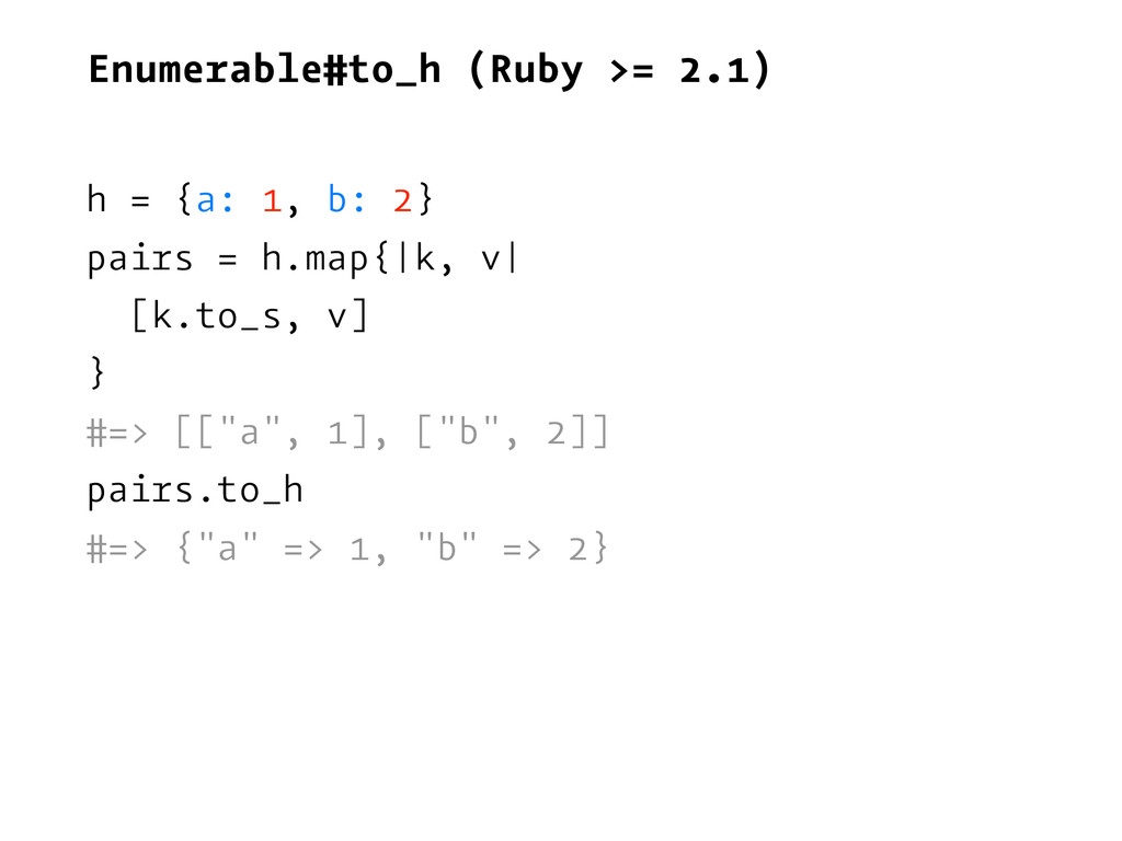 Enumerable#to_h (Ruby >= 2.1) h = {a: 1, b: 2} ...