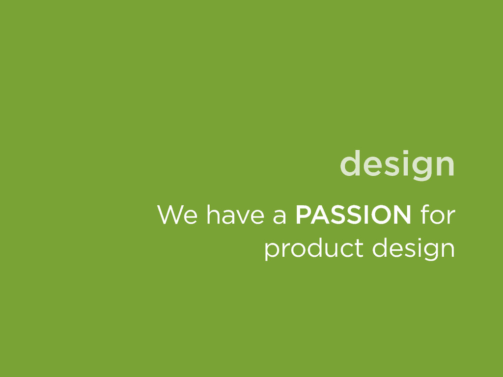 design We have a PASSION for product design