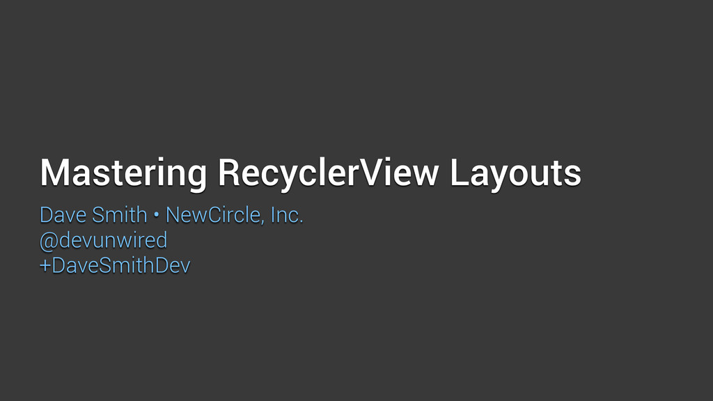Mastering RecyclerView Layouts Dave Smith • New...