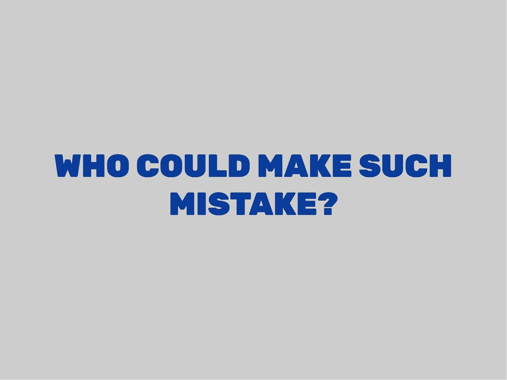WHO COULD MAKE SUCH WHO COULD MAKE SUCH MISTAKE...