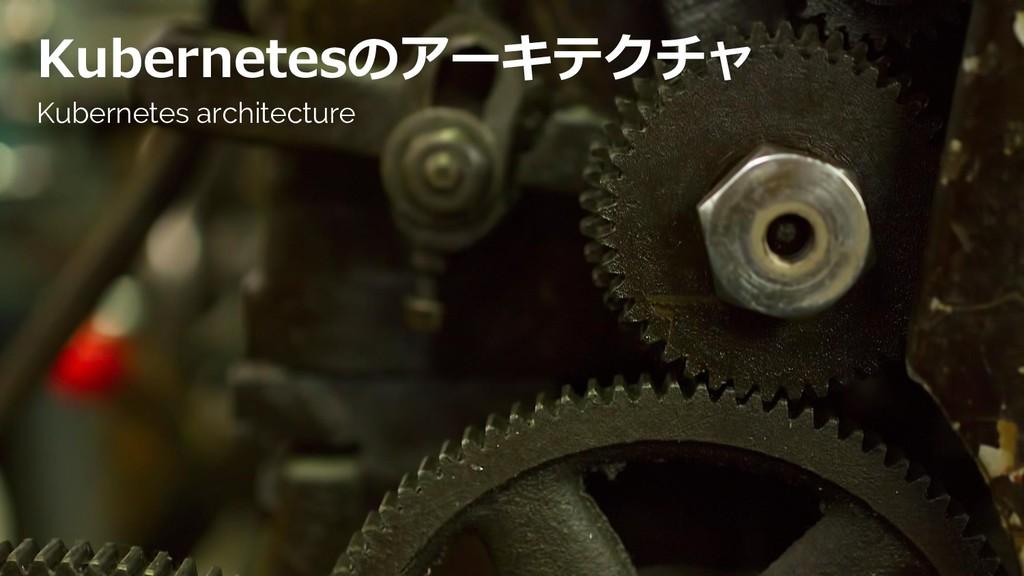 Kubernetesのアーキテクチャ Kubernetes architecture